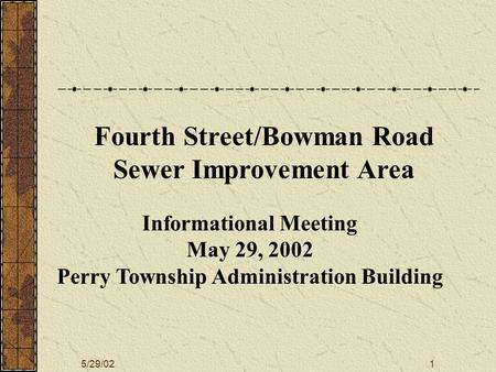 5/29/021 Informational Meeting May 29, 2002 Perry Township Administration Building Fourth Street/Bowman Road Sewer Improvement Area.