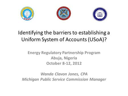 Identifying the barriers to establishing a Uniform System of Accounts (USoA)? Energy Regulatory Partnership Program Abuja, Nigeria October 8-12, 2012 Wanda.