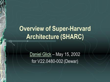 Overview of Super-Harvard Architecture (SHARC) Daniel GlickDaniel Glick – May 15, 2002 for V22.0480-002 (Dewar)