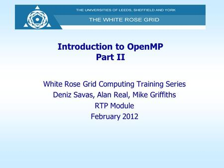 Introduction to OpenMP Part II White Rose Grid Computing Training Series Deniz Savas, Alan Real, Mike Griffiths RTP Module February 2012.