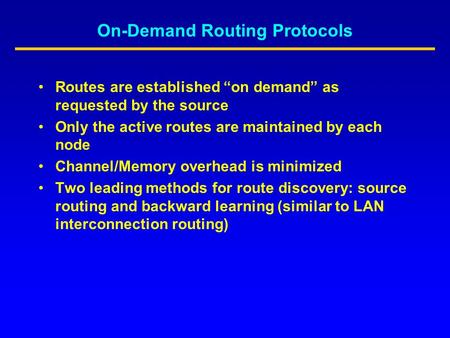 "On-Demand Routing Protocols Routes are established ""on demand"" as requested by the source Only the active routes are maintained by each node Channel/Memory."