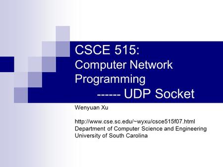 CSCE 515: Computer Network Programming ------ UDP Socket Wenyuan Xu  Department of Computer Science and Engineering.