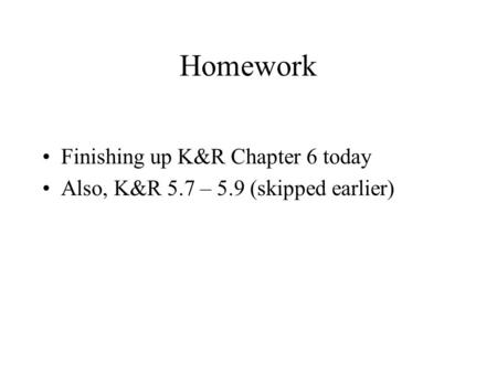 Homework Finishing up K&R Chapter 6 today Also, K&R 5.7 – 5.9 (skipped earlier)