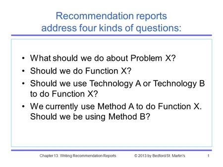 Chapter 13. Writing Recommendation Reports © 2013 by Bedford/St. Martin's1 Recommendation reports address four kinds of questions: What should we do about.