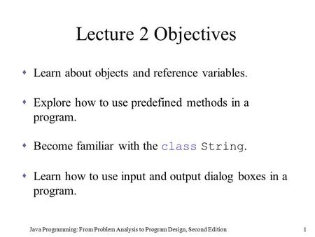 Java Programming: From Problem Analysis to Program Design, Second Edition1 Lecture 2 Objectives  Learn about objects and reference variables.  Explore.