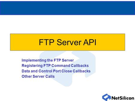 FTP Server API Implementing the FTP Server Registering FTP Command Callbacks Data and Control Port Close Callbacks Other Server Calls.