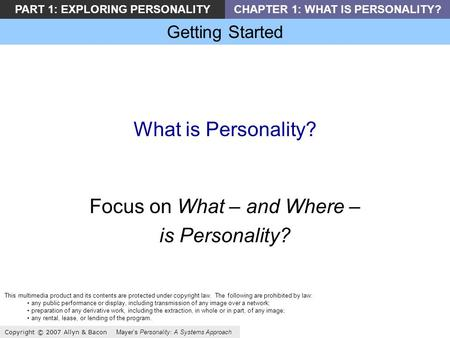 Getting Started Copyright © 2007 Allyn & Bacon Mayer's Personality: A Systems Approach PART 1: EXPLORING PERSONALITYCHAPTER 1: WHAT IS PERSONALITY? What.