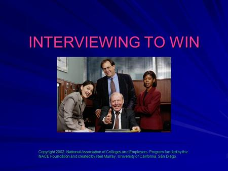 INTERVIEWING TO WIN Copyright 2002, National Association of Colleges and Employers. Program funded by the NACE Foundation and created by Neil Murray, University.
