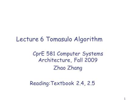1 Lecture 6 Tomasulo Algorithm CprE 581 Computer Systems Architecture, Fall 2009 Zhao Zhang Reading:Textbook 2.4, 2.5.