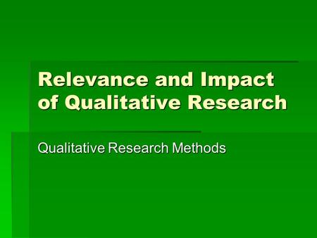 Relevance and Impact of Qualitative Research Qualitative Research Methods.