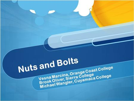 Nuts and Bolts Vesna Marcina, Orange Coast College Brook Oliver, Sierra College Michael Wangler, Cuyamaca College.
