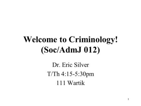 1 Welcome to Criminology! (Soc/AdmJ 012) Dr. Eric Silver T/Th 4:15-5:30pm 111 Wartik.