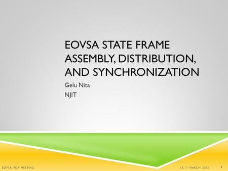 EOVSA STATE FRAME ASSEMBLY, DISTRIBUTION, AND SYNCHRONIZATION Gelu Nita NJIT 15-17 MARCH 2012 EOVSA PDR MEETING 1.