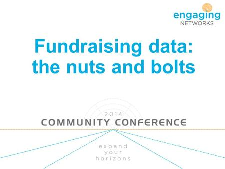 Fundraising data: the nuts and bolts. What we will cover Meh – data, why should I? What is data driven fundraising When to use the data How to report.