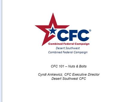 Page Created 8 May 2002 Desert Southwest Combined Federal Campaign CFC 101 – Nuts & Bolts Cyndi Ankiewicz, CFC Executive Director Desert Southwest CFC.
