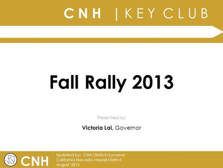 C N H | K E Y C L U B | Presented by: CNH Updated by: CNH District Governor California-Nevada-Hawaii District August 2013 Fall Rally 2013 Victoria Lai,