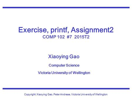 Xiaoying Gao Computer Science Victoria University of Wellington Copyright: Xiaoying Gao, Peter Andreae, Victoria University of Wellington Exercise, printf,