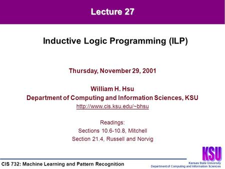 Kansas State University Department of Computing and Information Sciences CIS 732: Machine Learning and Pattern Recognition Thursday, November 29, 2001.
