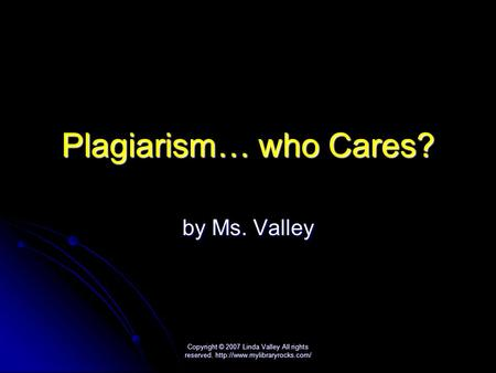 Copyright © 2007 Linda Valley All rights reserved.  Plagiarism… who Cares? by Ms. Valley.