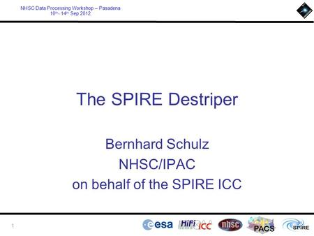 PACS NHSC Data Processing Workshop – Pasadena 10 th - 14 th Sep 2012 The SPIRE Destriper Bernhard Schulz NHSC/IPAC on behalf of the SPIRE ICC 1.