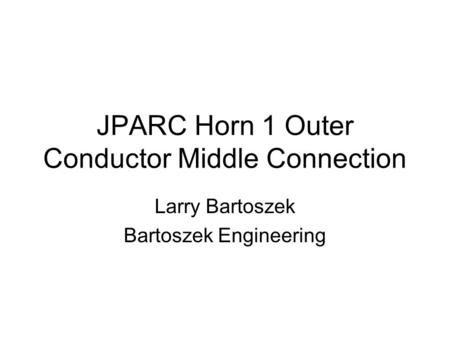 JPARC Horn 1 Outer Conductor Middle Connection Larry Bartoszek Bartoszek Engineering.