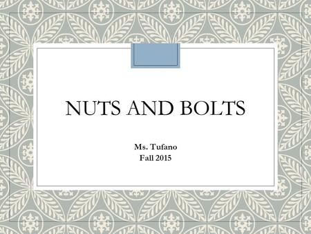 NUTS AND BOLTS Ms. Tufano Fall 2015. Ms. Tufano The Basics. ◦Be kind to one another. ◦Be respectful to everyone and everything. Including me. Including.