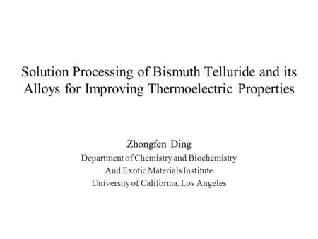 Solution Processing of Bismuth Telluride and its Alloys for Improving Thermoelectric Properties Zhongfen Ding Department of Chemistry and Biochemistry.