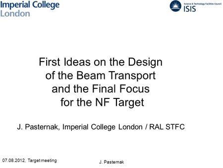 J. Pasternak First Ideas on the Design of the Beam Transport and the Final Focus for the NF Target J. Pasternak, Imperial College London / RAL STFC 07.08.2012,