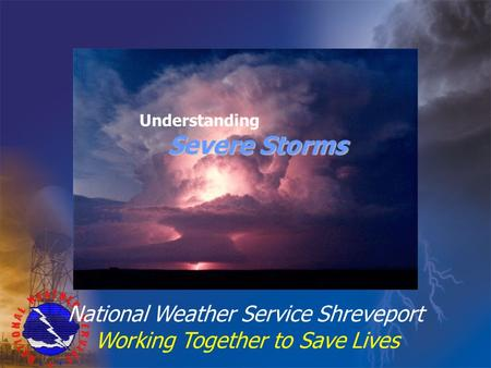 National Weather Service Shreveport Working Together to Save Lives Understanding Severe Storms.