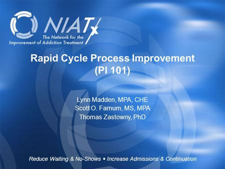 Reduce Waiting & No-Shows  Increase Admissions & Continuation www.NIATx.net Rapid Cycle Process Improvement (PI 101) Lynn Madden, MPA, CHE Scott O. Farnum,