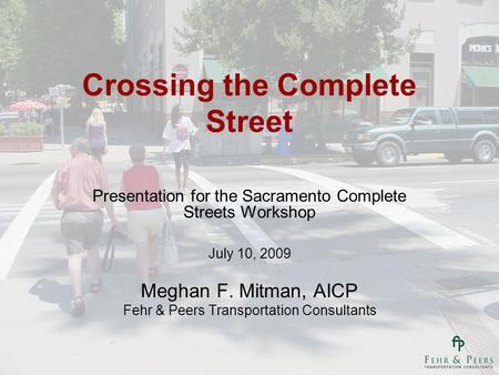 Crossing the Complete Street Presentation for the Sacramento Complete Streets Workshop July 10, 2009 Meghan F. Mitman, AICP Fehr & Peers Transportation.