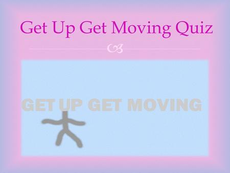  Get Up Get Moving Quiz.   START THE QUIZ   INTRUCTIONS FOR HOW TO COMPLETE THE QUIZ INTRUCTIONS FOR HOW TO COMPLETE THE QUIZ.