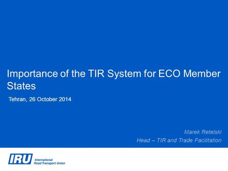 Importance of the TIR System for ECO Member States Tehran, 26 October 2014 Marek Retelski Head – TIR and Trade Facilitation.