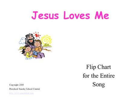 Jesus Loves Me Flip Chart for the Entire Song Copyright 2009 Preschool Sunday School Central