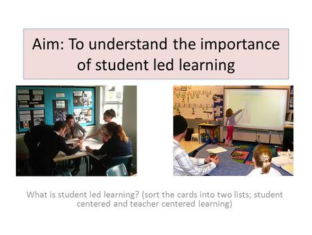Aim: To understand the importance of student led learning What is student led learning? (sort the cards into two lists; student centered and teacher centered.