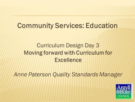 Curriculum Design Day 3 Moving forward with Curriculum for Excellence Anne Paterson Quality Standards Manager Community Services: Education.