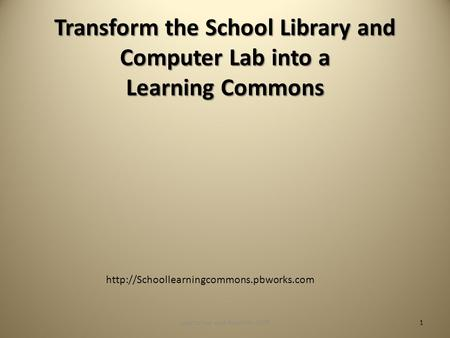 Transform the School Library and Computer Lab into a Learning Commons  1Loertscher and Koechlin 2009.
