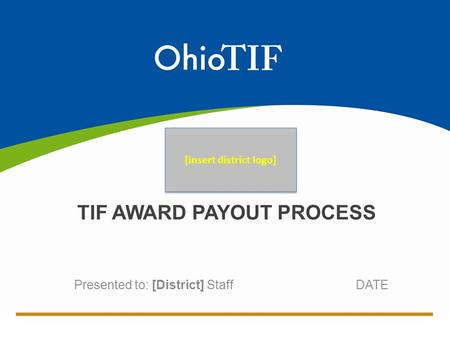 Presented to: [District] Staff DATE TIF AWARD PAYOUT PROCESS [insert district logo]
