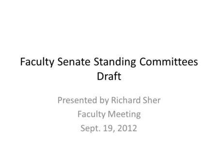 Faculty Senate Standing Committees Draft Presented by Richard Sher Faculty Meeting Sept. 19, 2012.