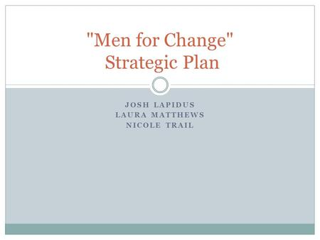 JOSH LAPIDUS LAURA MATTHEWS NICOLE TRAIL Men for Change Strategic Plan.