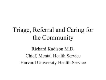 Triage, Referral and Caring for the Community Richard Kadison M.D. Chief, Mental Health Service Harvard University Health Service.