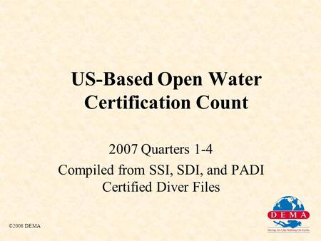 US-Based Open Water Certification Count 2007 Quarters 1-4 Compiled from SSI, SDI, and PADI Certified Diver Files ©2008 DEMA.