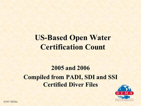 US-Based Open Water Certification Count 2005 and 2006 Compiled from PADI, SDI and SSI Certified Diver Files ©2007 DEMA.