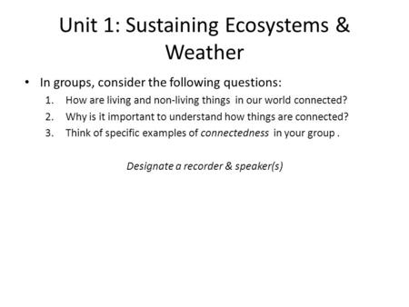 Unit 1: Sustaining Ecosystems & Weather In groups, consider the following questions: 1.How are living and non-living things in our world connected? 2.Why.