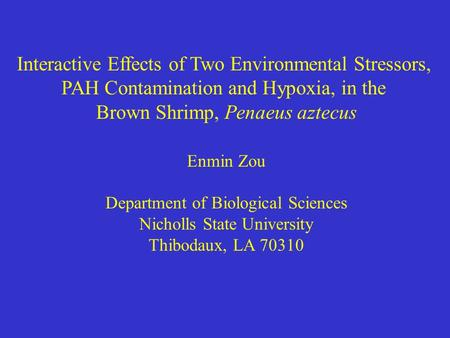 Interactive Effects of Two Environmental Stressors, PAH Contamination and Hypoxia, in the Brown Shrimp, Penaeus aztecus Enmin Zou Department of Biological.