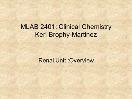 MLAB 2401: Clinical Chemistry Keri Brophy-Martinez Renal Unit :Overview.