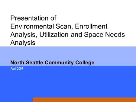 Presentation of Environmental Scan, Enrollment Analysis, Utilization and Space Needs Analysis North Seattle Community College April 2007.