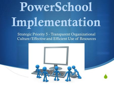  PowerSchool Implementation Strategic Priority 5 - Transparent Organizational Culture/Effective and Efficient Use of Resources.