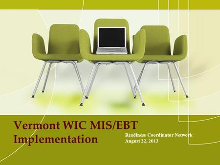 Vermont WIC MIS/EBT Implementation Readiness Coordinator Network August 22, 2013.