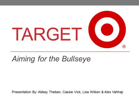 TARGET Aiming for the Bullseye Presentation By: Abbey Theban, Cassie Vick, Lisa Wilken & Alex Vahhaji.